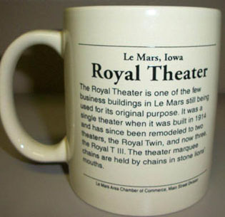 Print on the back of the mug: Le Mars, Iowa Royal Theater. The Royal Theater is one of the few business buildings in Le Mars still being used for its original purpose. It was a single theater when it was built in 1914 and has since been remodeled to 2 the